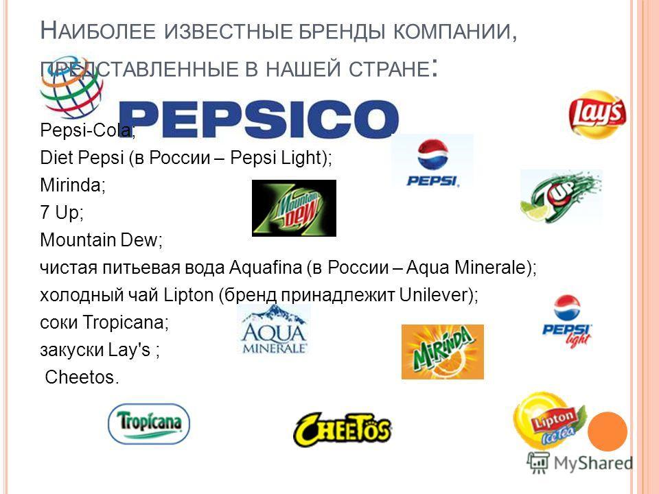 Н АИБОЛЕЕ ИЗВЕСТНЫЕ БРЕНДЫ КОМПАНИИ, ПРЕДСТАВЛЕННЫЕ В НАШЕЙ СТРАНЕ : Pepsi-Cola; Diet Pepsi (в России – Pepsi Light); Mirinda; 7 Up; Mountain Dew; чистая питьевая вода Aquafina (в России – Aqua Minerale); холодный чай Lipton (бренд принадлежит Unilev