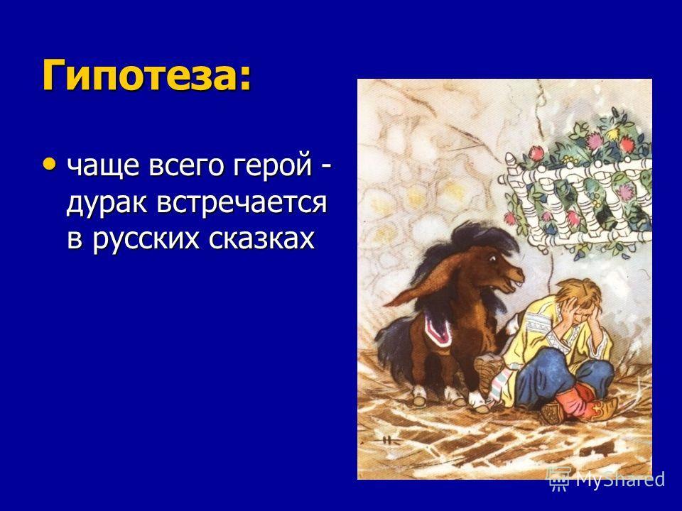 Гипотеза: чаще всего герой - дурак встречается в русских сказках чаще всего герой - дурак встречается в русских сказках