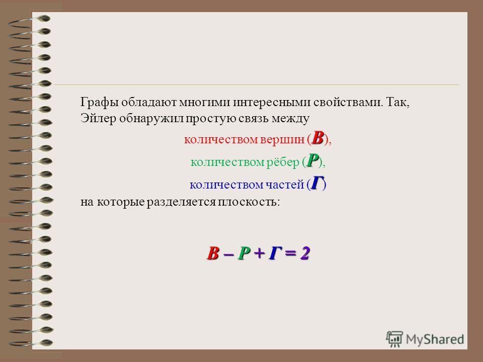 Графы обладают многими интересными свойствами. Так, Эйлер обнаружил простую связь между B количеством вершин ( B ), Р количеством рёбер ( Р ), Г количеством частей ( Г ) на которые разделяется плоскость: В – P + Г = 2