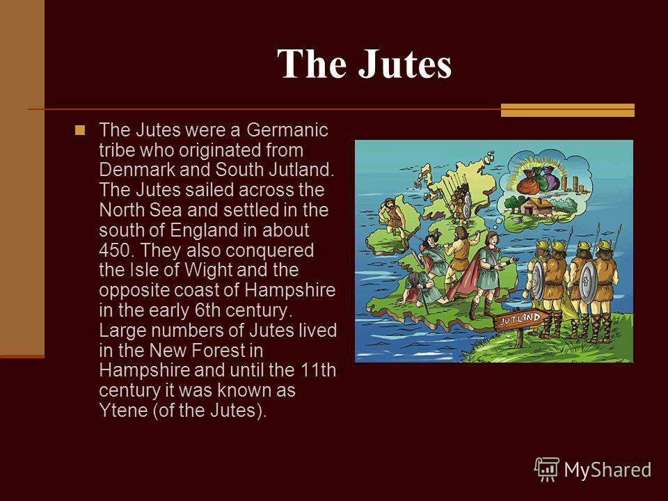 The Jutes The Jutes were a Germanic tribe who originated from Denmark and South Jutland. The Jutes sailed across the North Sea and settled in the south of England in about 450. They also conquered the Isle of Wight and the opposite coast of Hampshire