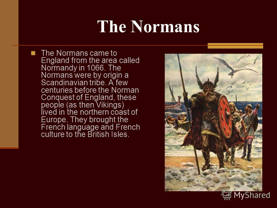 The Normans The Normans came to England from the area called Normandy in 1066. The Normans were by origin a Scandinavian tribe. A few centuries before the Norman Conquest of England, these people (as then Vikings) lived in the northern coast of Europ
