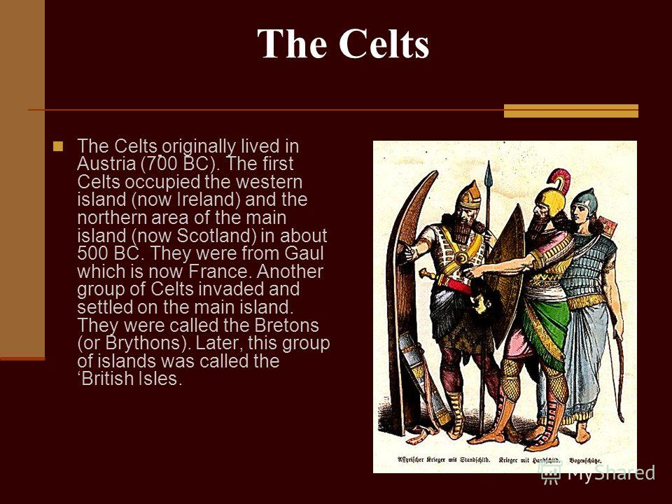 The Celts The Celts originally lived in Austria (700 BC). The first Celts occupied the western island (now Ireland) and the northern area of the main island (now Scotland) in about 500 BC. They were from Gaul which is now France. Another group of Cel