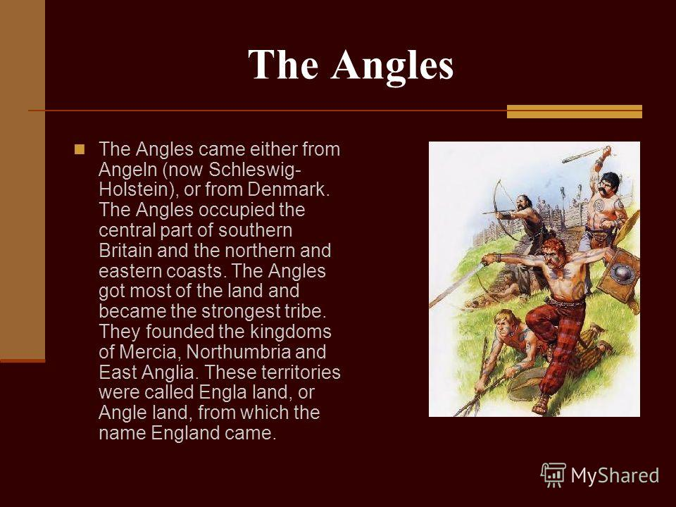 The Angles The Angles came either from Angeln (now Schleswig- Holstein), or from Denmark. The Angles occupied the central part of southern Britain and the northern and eastern coasts. The Angles got most of the land and became the strongest tribe. Th