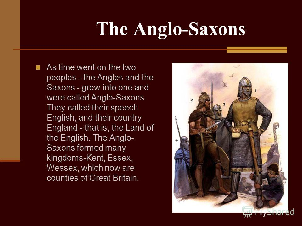 The Anglo-Saxons As time went on the two peoples - the Angles and the Saxons - grew into one and were called Anglo-Saxons. They called their speech English, and their country England - that is, the Land of the English. The Anglo- Saxons formed many k