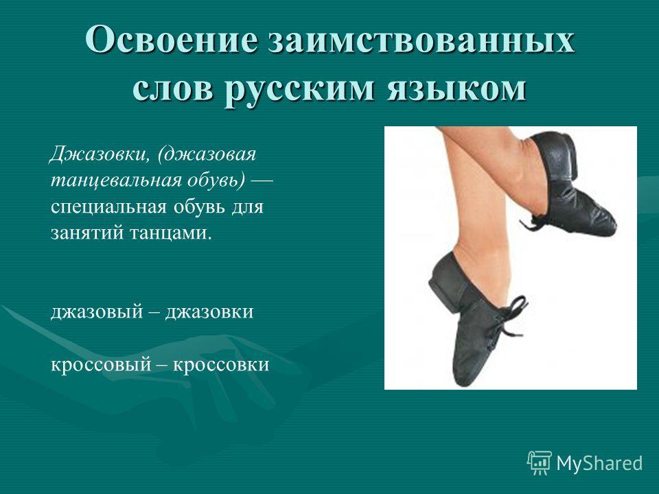 Освоение заимствованных слов русским языком Джазовки, (джазовая танцевальная обувь) специальная обувь для занятий танцами. джазовый – джазовки кроссовый – кроссовки