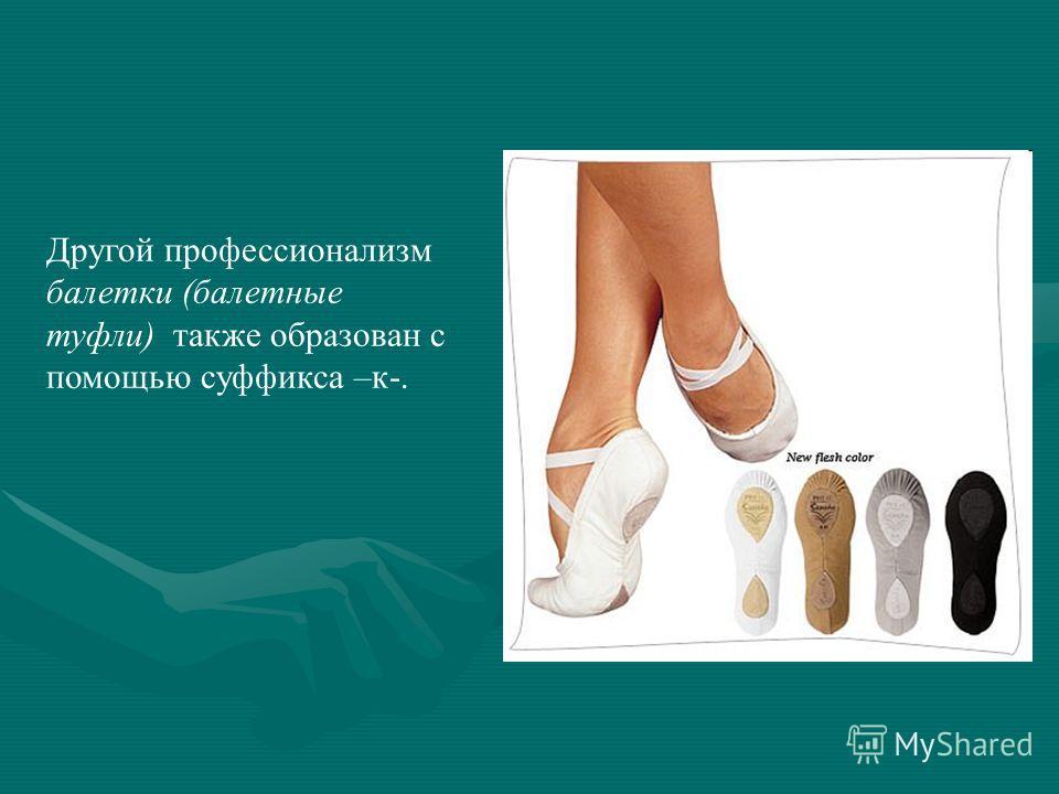 Другой профессионализм балетки (балетные туфли) также образован с помощью суффикса –к-.