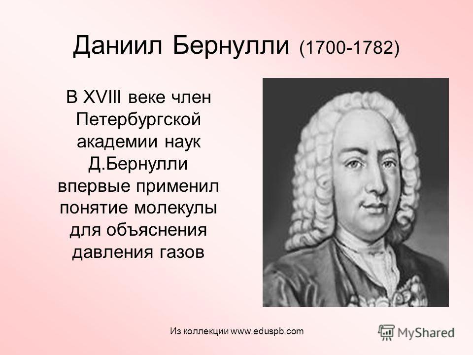 Даниил Бернулли (1700-1782) В XVIII веке член Петербургской академии наук Д.Бернулли впервые применил понятие молекулы для объяснения давления газов Из коллекции www.eduspb.com