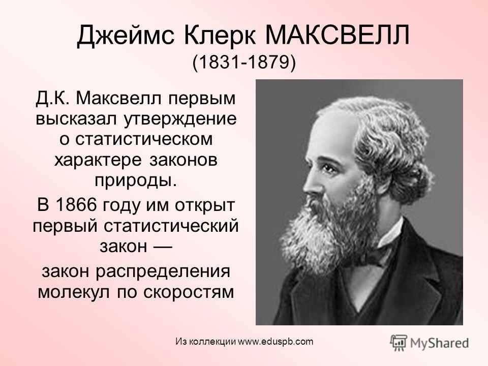 Джеймс Клерк МАКСВЕЛЛ (1831-1879) Д.К. Максвелл первым высказал утверждение о статистическом характере законов природы. В 1866 году им открыт первый статистический закон закон распределения молекул по скоростям Из коллекции www.eduspb.com