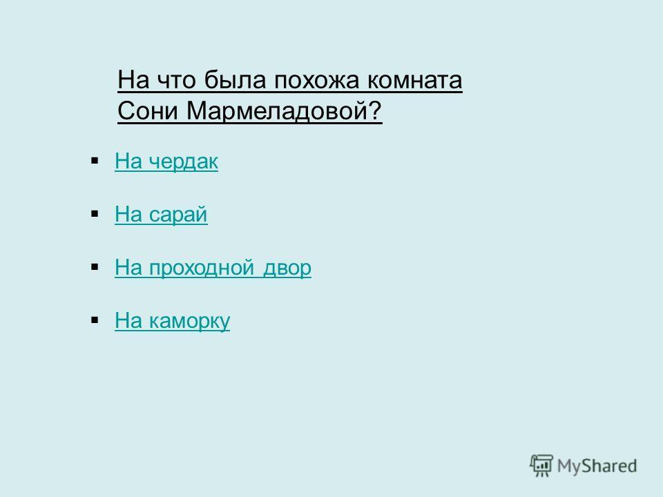 На что была похожа комната Сони Мармеладовой? На чердак На сарай На проходной двор На каморку