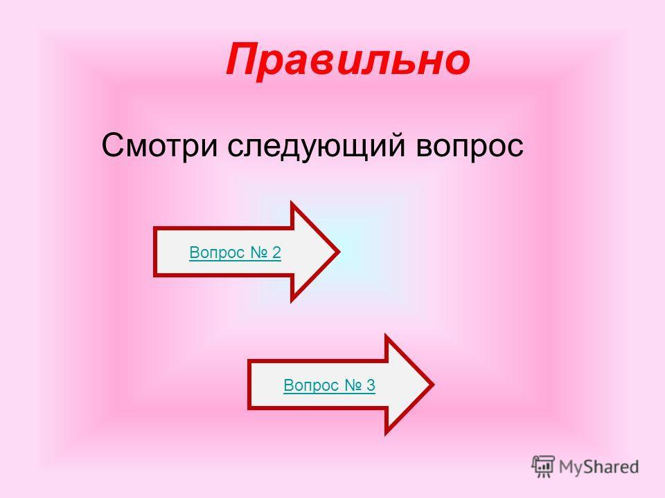 Правильно Смотри следующий вопрос Вопрос 3 Вопрос 2