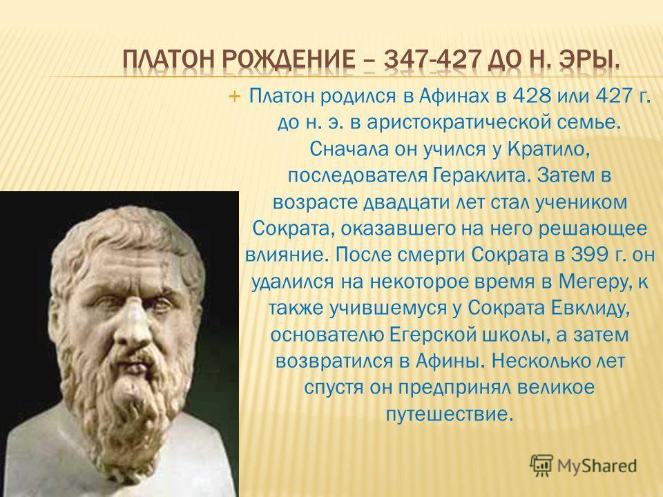 Платон родился в Афинах в 428 или 427 г. до н. э. в аристократической семье. Сначала он учился у Кратило, последователя Гераклита. Затем в возрасте двадцати лет стал учеником Сократа, оказавшего на него решающее влияние. После смерти Сократа в З99 г.