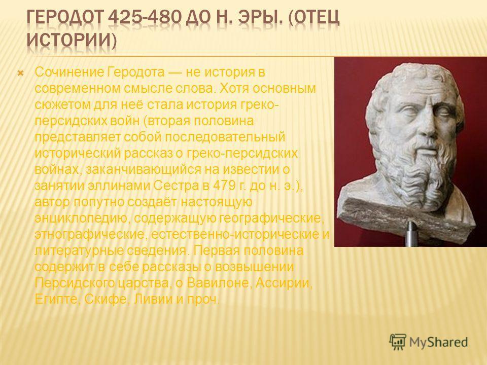 Сочинение Геродота не история в современном смысле слова. Хотя основным сюжетом для неё стала история греко- персидских войн (вторая половина представляет собой последовательный исторический рассказ о греко-персидских войнах, заканчивающийся на извес