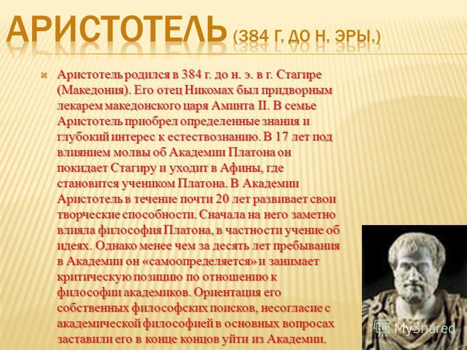 Аристотель родился в 384 г. до н. э. в г. Стагире (Македония). Его отец Никомах был придворным лекарем македонского царя Аминта II. В семье Аристотель приобрел определенные знания и глубокий интерес к естествознанию. В 17 лет под влиянием молвы об Ак