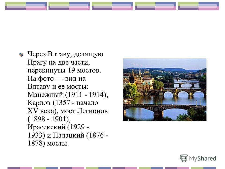 Через Влтаву, делящую Прагу на две части, перекинуты 19 мостов. На фото вид на Влтаву и ее мосты: Манежный (1911 - 1914), Карлов (1357 - начало XV века), мост Легионов (1898 - 1901), Ирасекский (1929 - 1933) и Палацкий (1876 - 1878) мосты.
