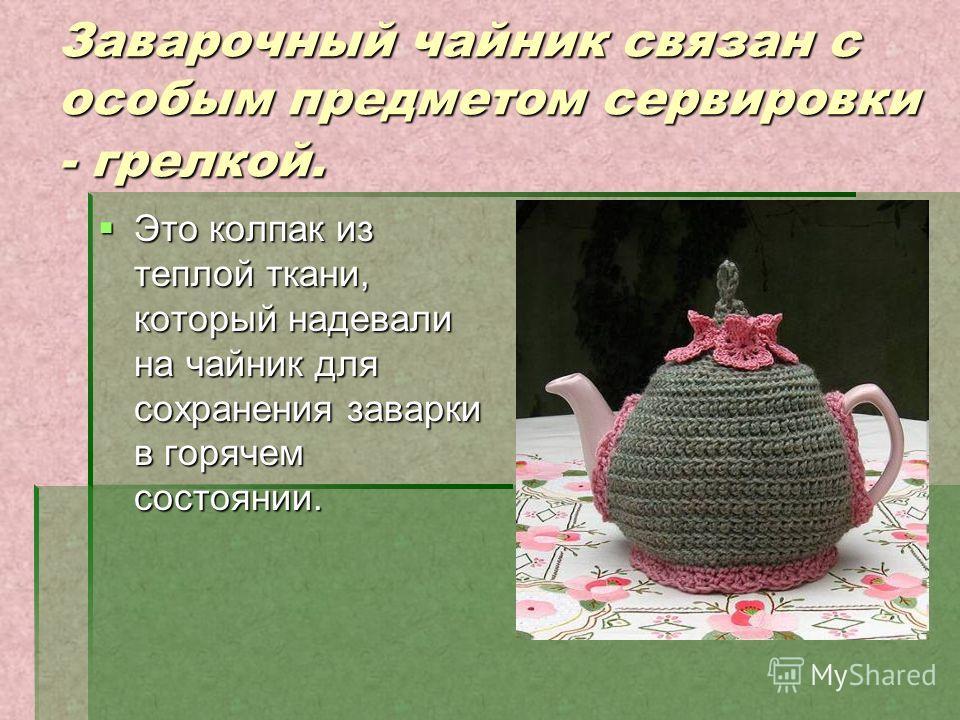 Заварочный чайник связан с особым предметом сервировки - грелкой. Это колпак из теплой ткани, который надевали на чайник для сохранения заварки в горячем состоянии. Это колпак из теплой ткани, который надевали на чайник для сохранения заварки в горяч