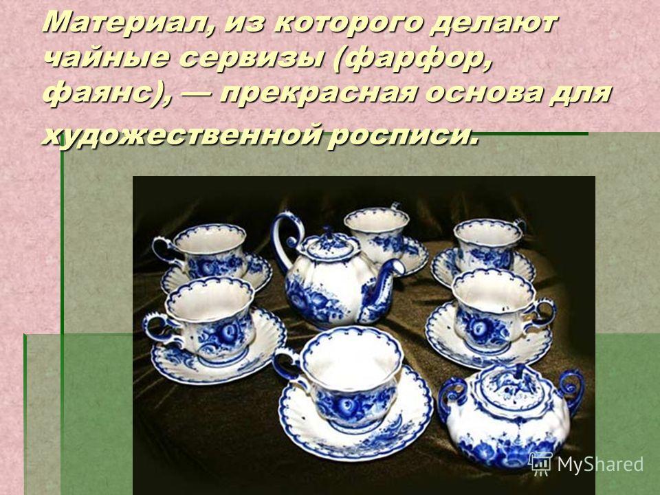 Материал, из которого делают чайные сервизы (фарфор, фаянс), прекрасная основа для художественной росписи.
