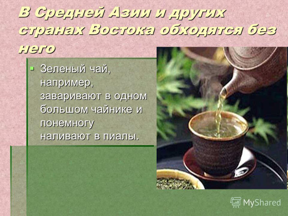 В Средней Азии и других странах Востока обходятся без него Зеленый чай, например, заваривают в одном большом чайнике и понемногу наливают в пиалы. Зеленый чай, например, заваривают в одном большом чайнике и понемногу наливают в пиалы.