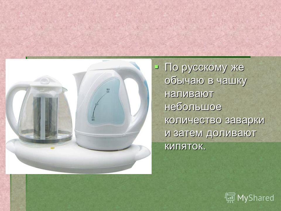 По русскому же обычаю в чашку наливают небольшое количество заварки и затем доливают кипяток. По русскому же обычаю в чашку наливают небольшое количество заварки и затем доливают кипяток.