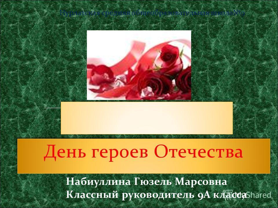 День героев Отечества Набиуллина Гюзель Марсовна Классный руководитель 9А класса Нурлатская средняя общеобразовательная школа9