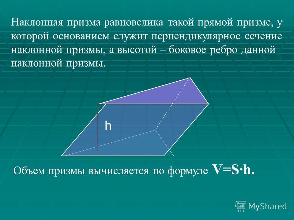 По свойству объемов, сложив объемы этих треугольных призм, получим объем данной. Ф1Ф1 Ф2Ф2 Ф3Ф3 V=V 1 +V 2 +V 3 Пусть дана n – угольная прямая призма (n>3). Разобьем ее на конечное число прямых треугольных призм. V=S 1 ·h+S 2 ·h+S 3 ·h V=S·h