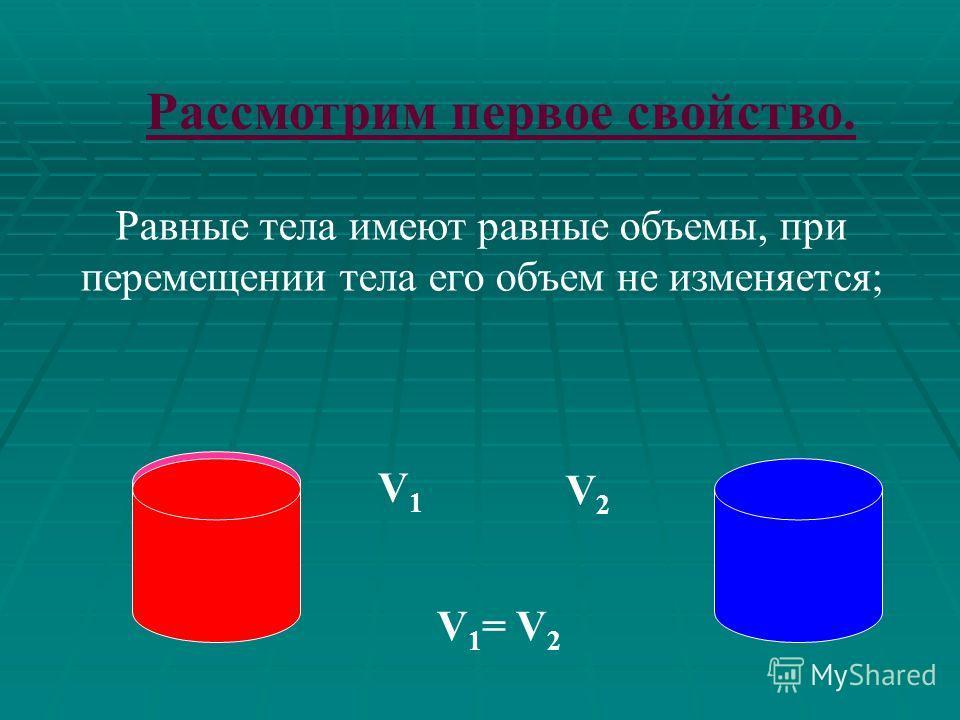 Общие свойства объемов тел: I. Равные тела имеют равные объемы, при перемещении тела его объем не изменяется. II. Если тело разбить на части, являющиеся простыми телами, то объем тела равен сумме объемов этих частей.