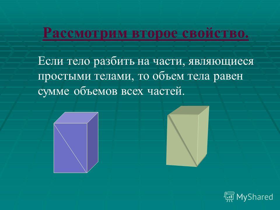 Равные тела имеют равные объемы, при перемещении тела его объем не изменяется; Рассмотрим первое свойство. V1V1 V2V2 V 1 = V 2