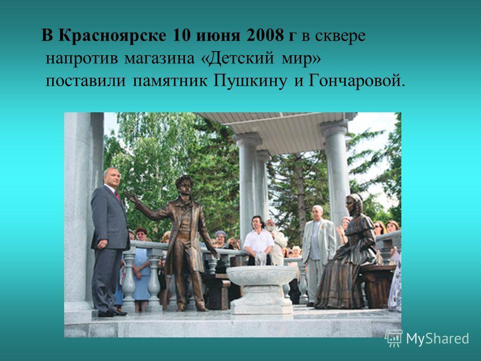 В Красноярске 10 июня 2008 г в сквере напротив магазина «Детский мир» поставили памятник Пушкину и Гончаровой.