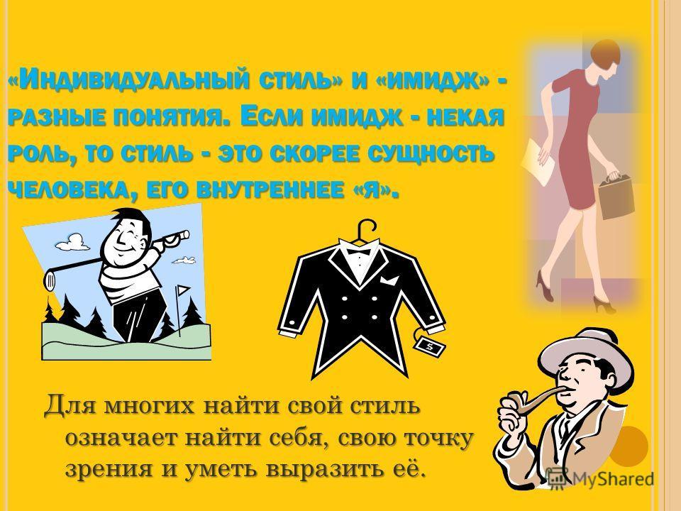 «И НДИВИДУАЛЬНЫЙ СТИЛЬ » И « ИМИДЖ » - РАЗНЫЕ ПОНЯТИЯ. Е СЛИ ИМИДЖ - НЕКАЯ РОЛЬ, ТО СТИЛЬ - ЭТО СКОРЕЕ СУЩНОСТЬ ЧЕЛОВЕКА, ЕГО ВНУТРЕННЕЕ « Я ». Для многих найти свой стиль означает найти себя, свою точку зрения и уметь выразить её.