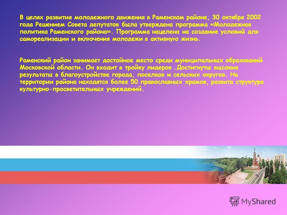 В целях развития молодежного движения в Раменском районе, 30 октября 2002 года Решением Совета депутатов была утверждена программа «Молодежная политика Раменского района». Программа нацелена на создание условий для самореализации и включения молодежи