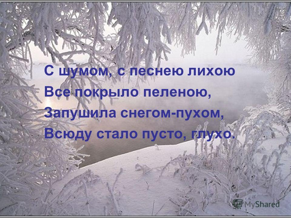 С шумом, с песнею лихою Все покрыло пеленою, Запушила снегом-пухом, Всюду стало пусто, глухо.