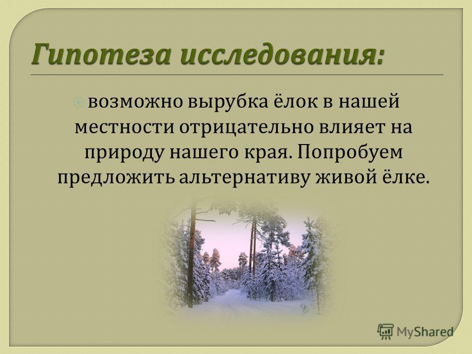 возможно вырубка ёлок в нашей местности отрицательно влияет на природу нашего края. Попробуем предложить альтернативу живой ёлке.