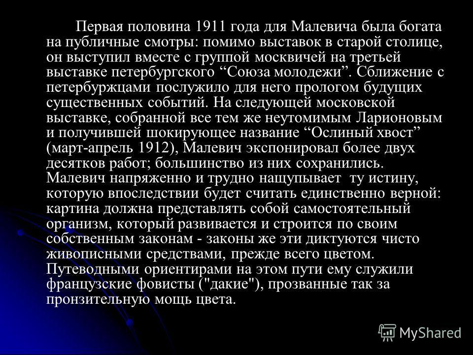 Первая половина 1911 года для Малевича была богата на публичные смотры: помимо выставок в старой столице, он выступил вместе с группой москвичей на третьей выставке петербургского Союза молодежи. Сближение с петербуржцами послужило для него прологом
