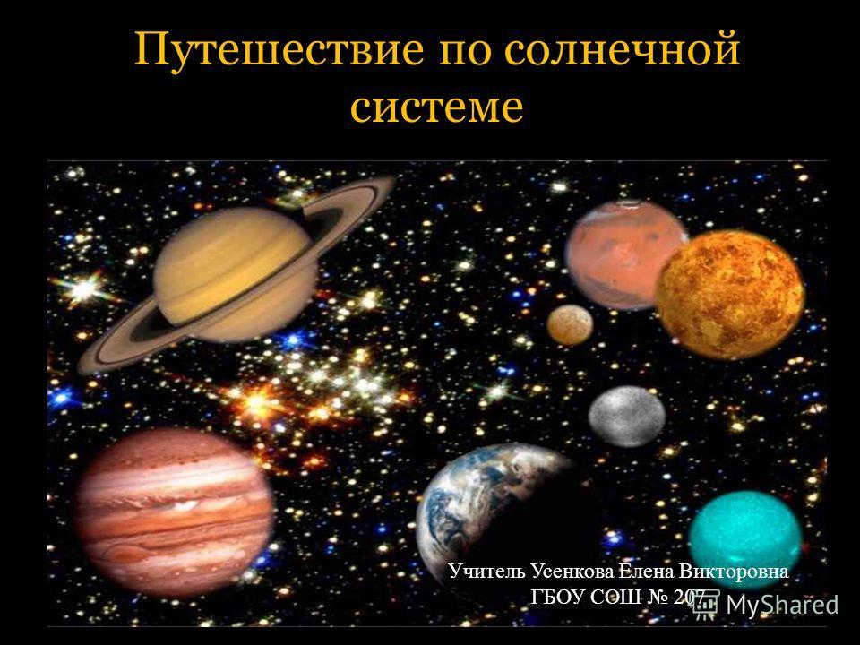 Путешествие по солнечной системе Учитель Усенкова Елена Викторовна ГБОУ СОШ 207