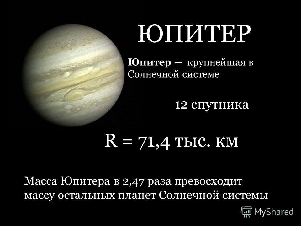 ЮПИТЕР Юпитер крупнейшая в Солнечной системе R = 71,4 тыс. км Масса Юпитера в 2,47 раза превосходит массу остальных планет Солнечной системы 12 спутника