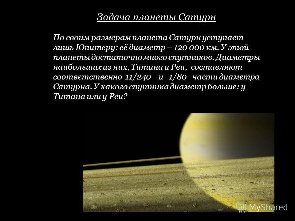 Задача планеты Сатурн По своим размерам планета Сатурн уступает лишь Юпитеру: её диаметр – 120 000 км. У этой планеты достаточно много спутников. Диаметры наибольших из них, Титана и Реи, составляют соответственно 11/240 и 1/80 части диаметра Сатурна