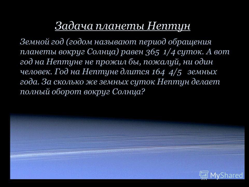 Земной год (годом называют период обращения планеты вокруг Солнца) равен 365 1/4 суток. А вот год на Нептуне не прожил бы, пожалуй, ни один человек. Год на Нептуне длится 164 4/5 земных года. За сколько же земных суток Нептун делает полный оборот вок