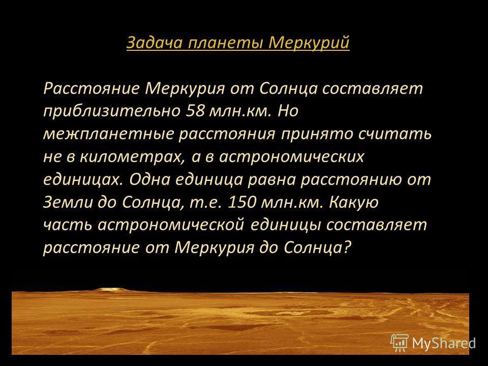 Задача планеты Меркурий Расстояние Меркурия от Солнца составляет приблизительно 58 млн.км. Но межпланетные расстояния принято считать не в километрах, а в астрономических единицах. Одна единица равна расстоянию от Земли до Солнца, т.е. 150 млн.км. Ка
