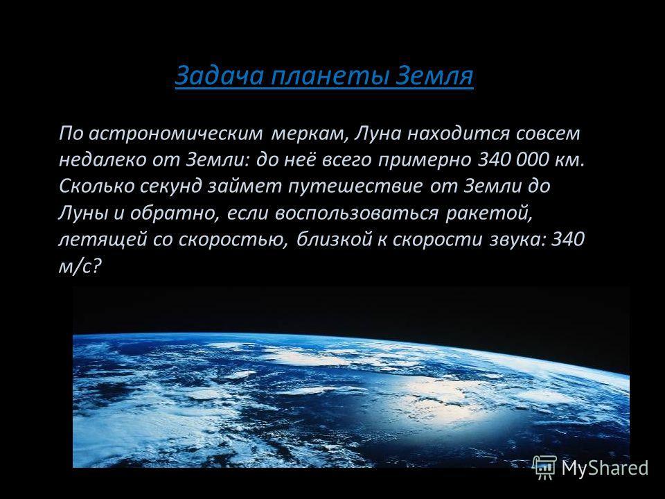 Задача планеты Земля По астрономическим меркам, Луна находится совсем недалеко от Земли: до неё всего примерно 340 000 км. Сколько секунд займет путешествие от Земли до Луны и обратно, если воспользоваться ракетой, летящей со скоростью, близкой к ско