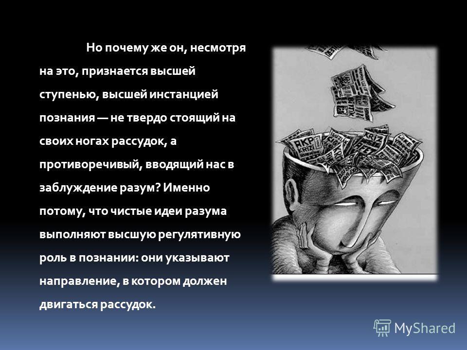 Но почему же он, несмотря на это, признается высшей ступенью, высшей инстанцией познания не твердо стоящий на своих ногах рассудок, а противоречивый, вводящий нас в заблуждение разум? Именно потому, что чистые идеи разума выполняют высшую регулятивну