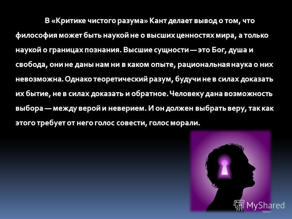 В «Критике чистого разума» Кант делает вывод о том, что философия может быть наукой не о высших ценностях мира, а только наукой о границах познания. Высшие сущности это Бог, душа и свобода, они не даны нам ни в каком опыте, рациональная наука о них н
