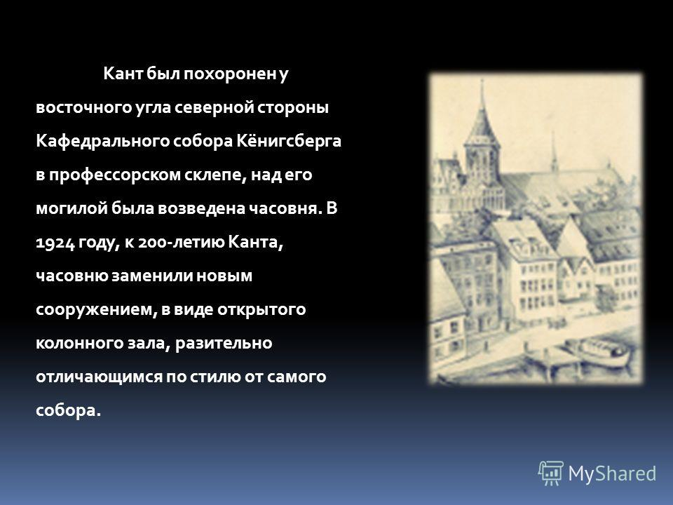 Кант был похоронен у восточного угла северной стороны Кафедрального собора Кёнигсберга в профессорском склепе, над его могилой была возведена часовня. В 1924 году, к 200-летию Канта, часовню заменили новым сооружением, в виде открытого колонного зала