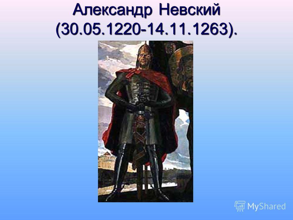 Александр Невский (30.05.1220-14.11.1263).