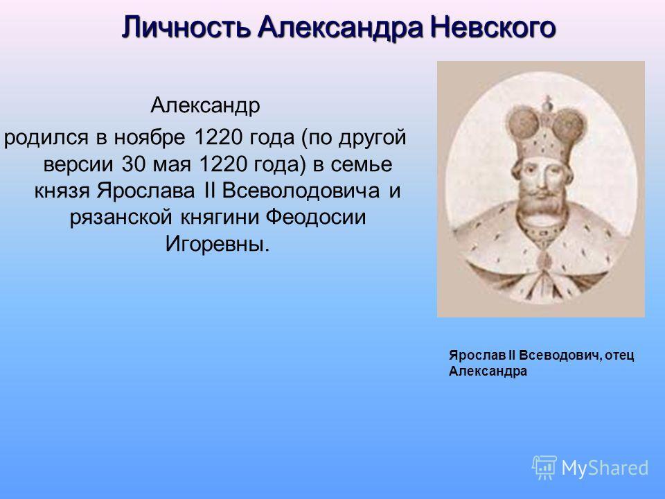 Личность Александра Невского Александр родился в ноябре 1220 года (по другой версии 30 мая 1220 года) в семье князя Ярослава II Всеволодовича и рязанской княгини Феодосии Игоревны. Ярослав II Всеводович, отец Александра
