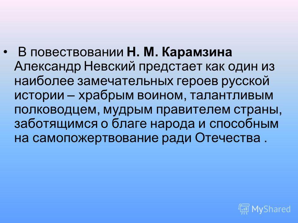 В повествовании Н. М. Карамзина Александр Невский предстает как один из наиболее замечательных героев русской истории – храбрым воином, талантливым полководцем, мудрым правителем страны, заботящимся о благе народа и способным на самопожертвование рад