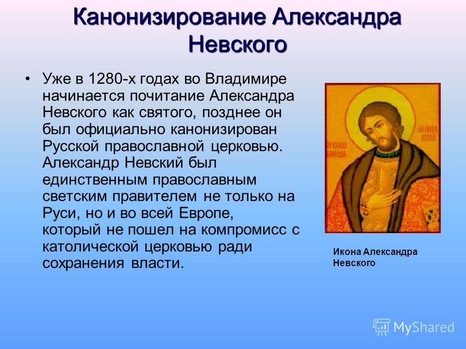 Канонизирование Александра Невского Уже в 1280-х годах во Владимире начинается почитание Александра Невского как святого, позднее он был официально канонизирован Русской православной церковью. Александр Невский был единственным православным светским