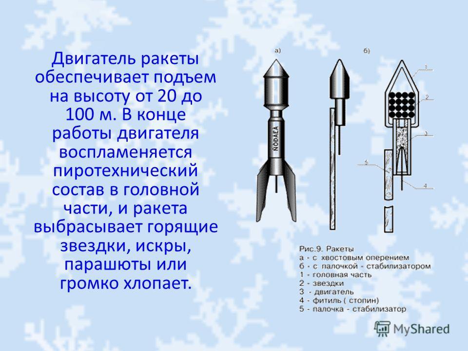 Двигатель ракеты обеспечивает подъем на высоту от 20 до 100 м. В конце работы двигателя воспламеняется пиротехнический состав в головной части, и ракета выбрасывает горящие звездки, искры, парашюты или громко хлопает.