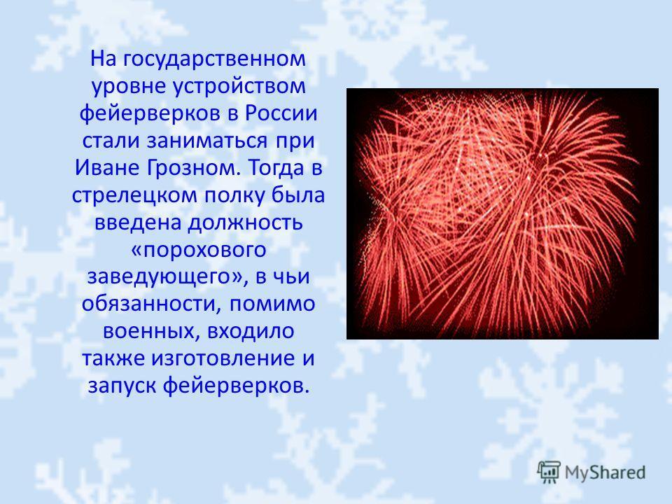 На государственном уровне устройством фейерверков в России стали заниматься при Иване Грозном. Тогда в стрелецком полку была введена должность «порохового заведующего», в чьи обязанности, помимо военных, входило также изготовление и запуск фейерверко