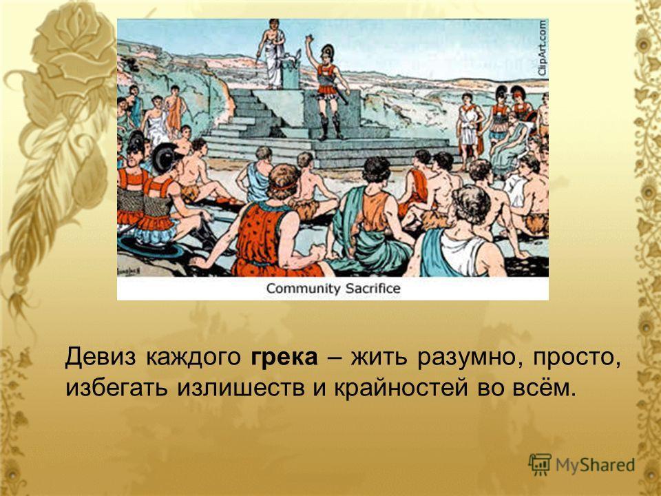 Девиз каждого грека – жить разумно, просто, избегать излишеств и крайностей во всём.