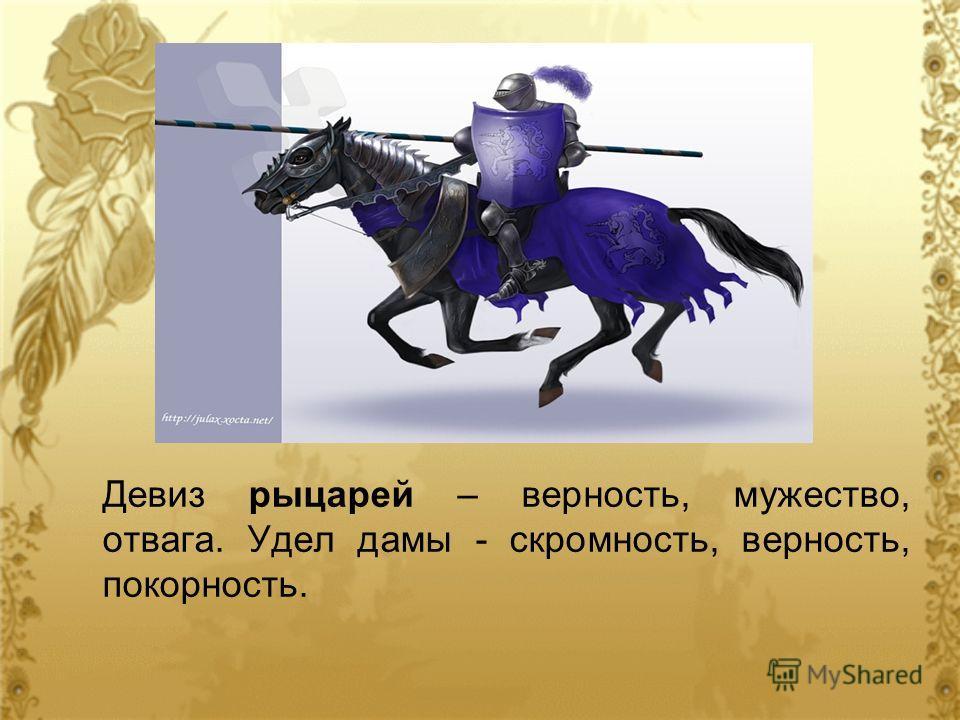 Девиз рыцарей – верность, мужество, отвага. Удел дамы - скромность, верность, покорность.
