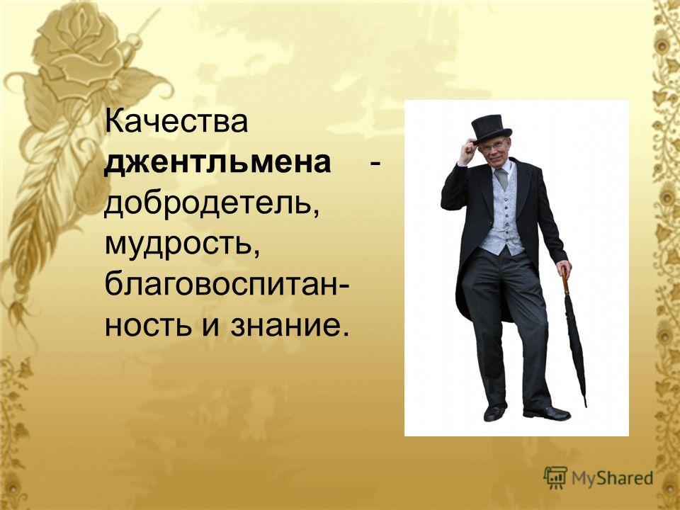 Качества джентльмена - добродетель, мудрость, благовоспитан- ность и знание.